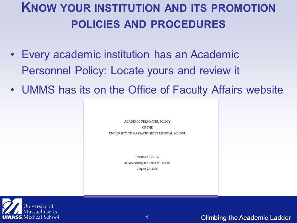Climbing the Academic Ladder K NOW YOUR INSTITUTION AND ITS PROMOTION POLICIES AND PROCEDURES Every academic institution has an Academic Personnel Policy: Locate yours and review it UMMS has its on the Office of Faculty Affairs website 4