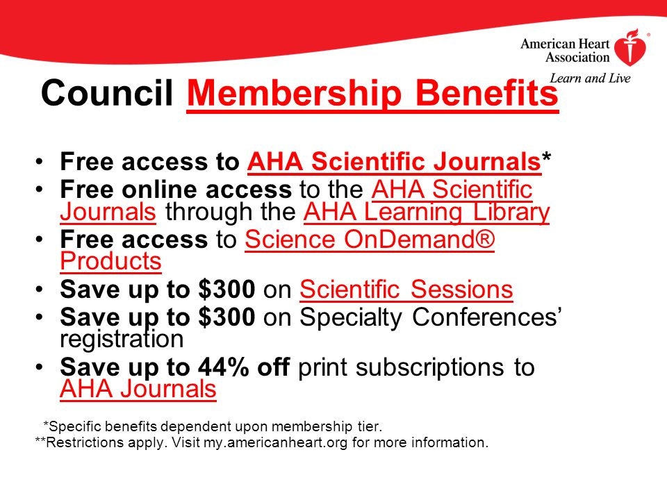 Council Membership BenefitsMembership Benefits Free access to AHA Scientific Journals*AHA Scientific Journals Free online access to the AHA Scientific Journals through the AHA Learning LibraryAHA Scientific JournalsAHA Learning Library Free access to Science OnDemand® ProductsScience OnDemand® Products Save up to $300 on Scientific SessionsScientific Sessions Save up to $300 on Specialty Conferences registration Save up to 44% off print subscriptions to AHA Journals AHA Journals *Specific benefits dependent upon membership tier.
