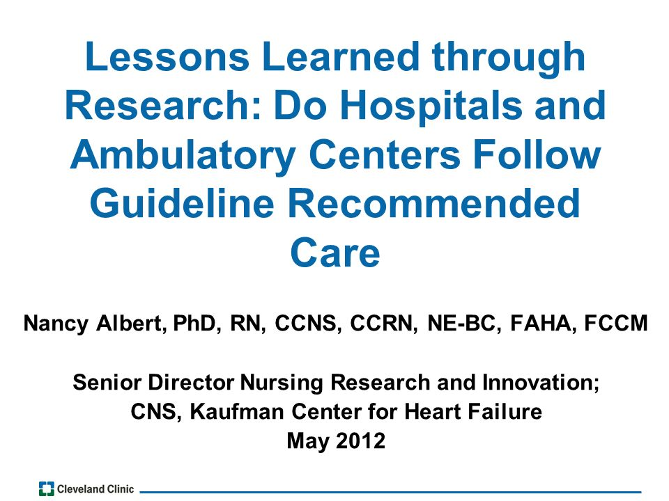 Lessons Learned through Research: Do Hospitals and Ambulatory Centers Follow Guideline Recommended Care Nancy Albert, PhD, RN, CCNS, CCRN, NE-BC, FAHA, FCCM Senior Director Nursing Research and Innovation; CNS, Kaufman Center for Heart Failure May 2012