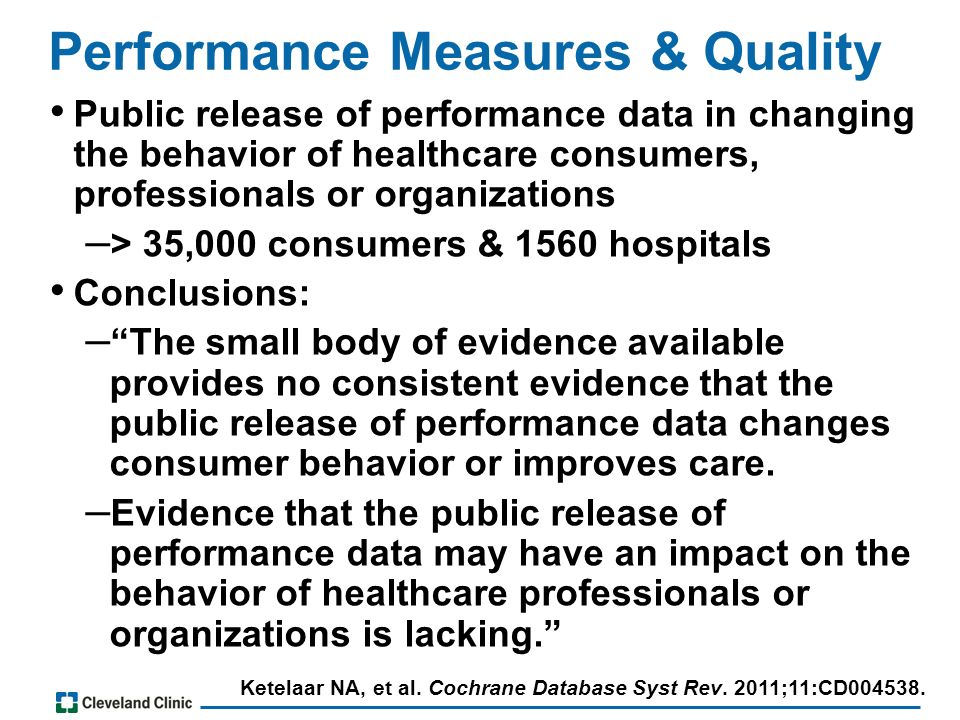 Performance Measures & Quality Public release of performance data in changing the behavior of healthcare consumers, professionals or organizations – > 35,000 consumers & 1560 hospitals Conclusions: – The small body of evidence available provides no consistent evidence that the public release of performance data changes consumer behavior or improves care.