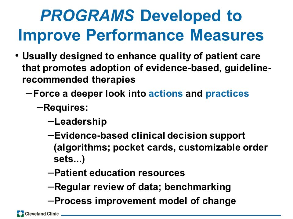 PROGRAMS Developed to Improve Performance Measures Usually designed to enhance quality of patient care that promotes adoption of evidence-based, guideline- recommended therapies – Force a deeper look into actions and practices – Requires: – Leadership – Evidence-based clinical decision support (algorithms; pocket cards, customizable order sets...) – Patient education resources – Regular review of data; benchmarking – Process improvement model of change