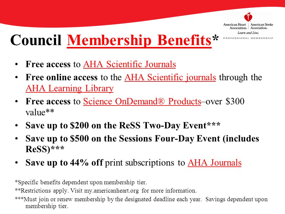 Council Membership Benefits*Membership Benefits Free access to AHA Scientific JournalsAHA Scientific Journals Free online access to the AHA Scientific journals through the AHA Learning Library AHA Learning Library Free access to Science OnDemand® Products–over $300 value**Science OnDemand® Products Save up to $200 on the ReSS Two-Day Event*** Save up to $500 on the Sessions Four-Day Event (includes ReSS)*** Save up to 44% off print subscriptions to AHA JournalsAHA Journals *Specific benefits dependent upon membership tier.