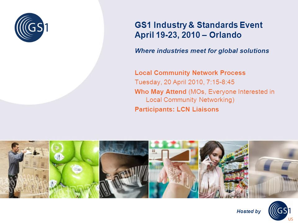 GS1 Industry & Standards Event April 19-23, 2010 – Orlando Where industries meet for global solutions Hosted by Local Community Network Process Tuesday, 20 April 2010, 7:15-8:45 Who May Attend (MOs, Everyone Interested in Local Community Networking) Participants: LCN Liaisons