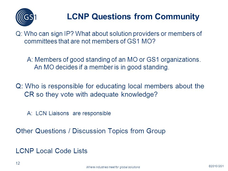 Where industries meet for global solutions ©2010 GS1 12 LCNP Questions from Community Q: Who can sign IP.