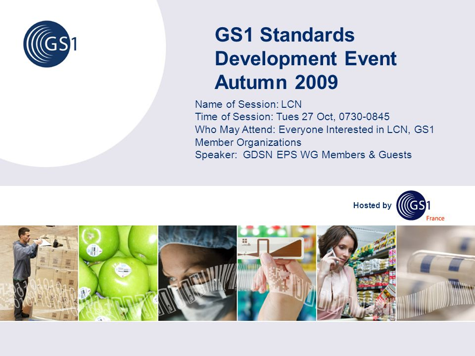 GS1 Standards Development Event Autumn 2009 Hosted by Name of Session: LCN Time of Session: Tues 27 Oct, 0730-0845 Who May Attend: Everyone Interested in LCN, GS1 Member Organizations Speaker: GDSN EPS WG Members & Guests