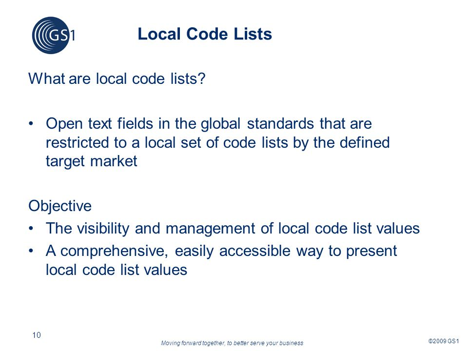 Moving forward together, to better serve your business ©2009 GS1 10 Local Code Lists What are local code lists? Open text fields in the global standar