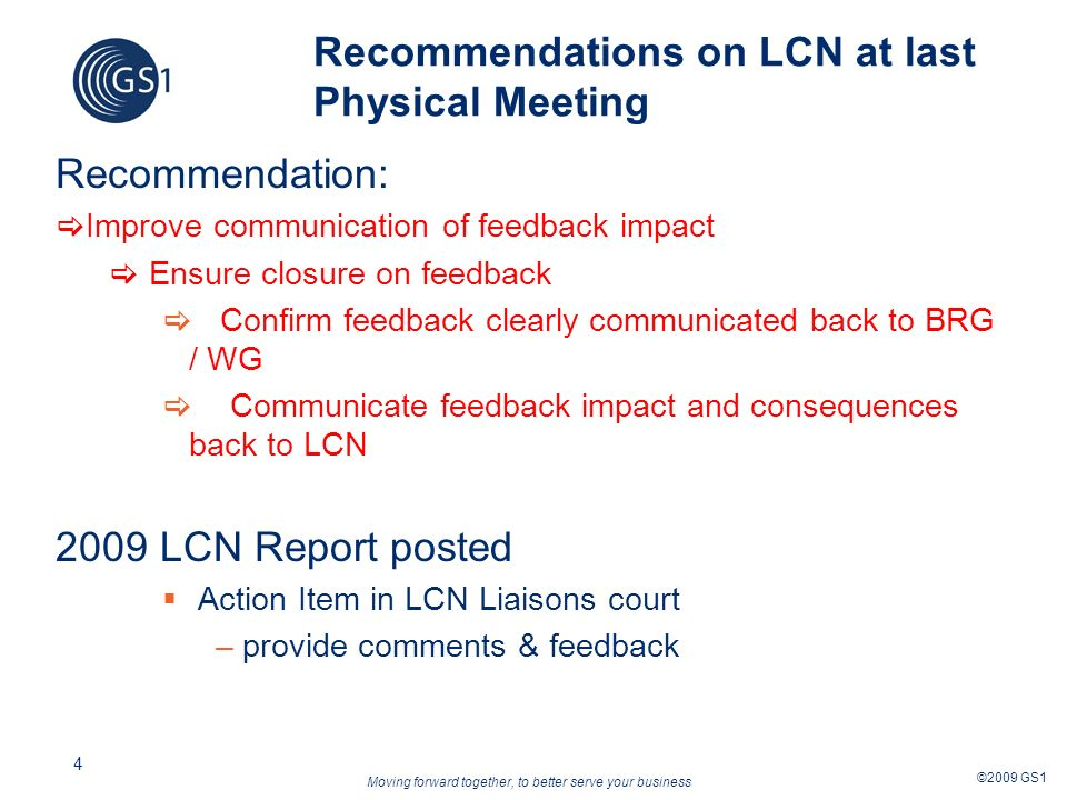 Moving forward together, to better serve your business ©2009 GS1 4 Recommendations on LCN at last Physical Meeting Recommendation: Improve communication of feedback impact Ensure closure on feedback Confirm feedback clearly communicated back to BRG / WG Communicate feedback impact and consequences back to LCN 2009 LCN Report posted Action Item in LCN Liaisons court –provide comments & feedback
