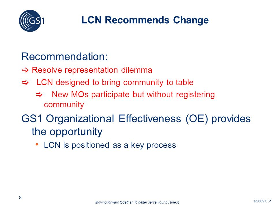 Moving forward together, to better serve your business ©2009 GS1 8 LCN Recommends Change Recommendation: Resolve representation dilemma LCN designed to bring community to table New MOs participate but without registering community GS1 Organizational Effectiveness (OE) provides the opportunity LCN is positioned as a key process
