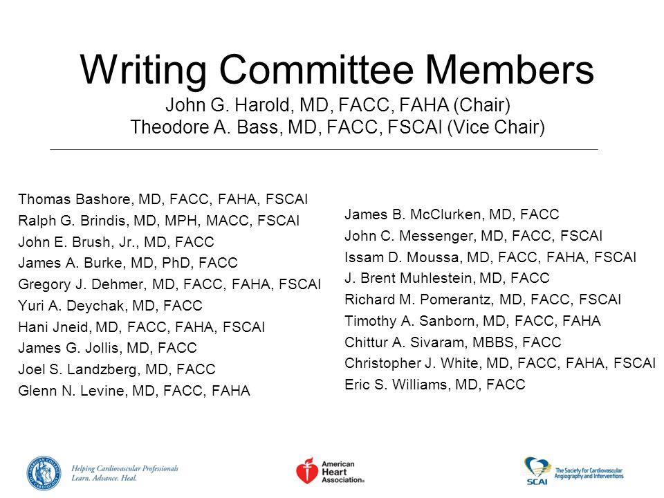 Writing Committee Members John G. Harold, MD, FACC, FAHA (Chair) Theodore A. Bass, MD, FACC, FSCAI (Vice Chair) Thomas Bashore, MD, FACC, FAHA, FSCAI