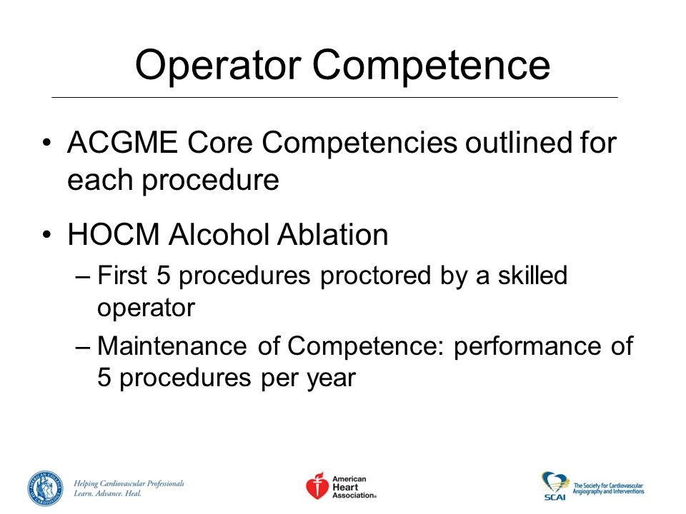 Operator Competence ACGME Core Competencies outlined for each procedure HOCM Alcohol Ablation –First 5 procedures proctored by a skilled operator –Mai