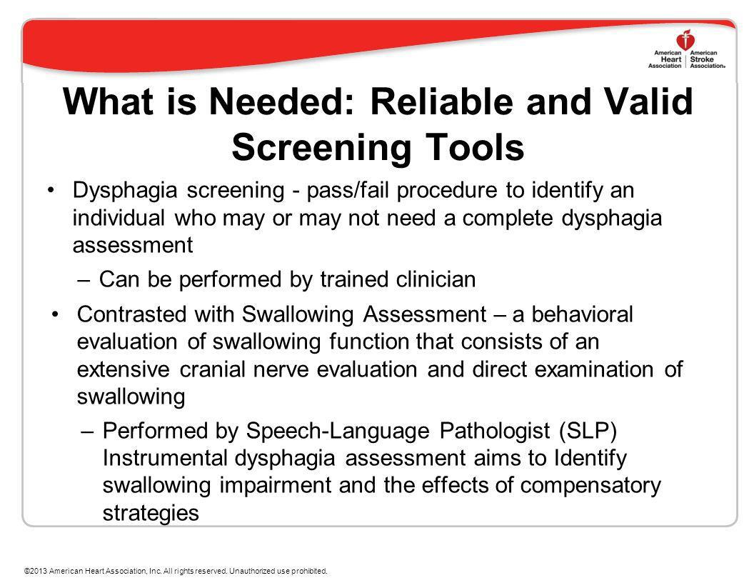 What is Needed: Reliable and Valid Screening Tools Dysphagia screening - pass/fail procedure to identify an individual who may or may not need a compl