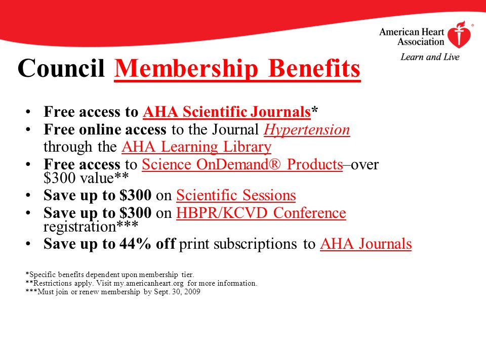Council Membership BenefitsMembership Benefits Free access to AHA Scientific Journals*AHA Scientific Journals Free online access to the Journal HypertensionHypertension through the AHA Learning LibraryAHA Learning Library Free access to Science OnDemand® Products–over $300 value**Science OnDemand® Products Save up to $300 on Scientific SessionsScientific Sessions Save up to $300 on HBPR/KCVD Conference registration***HBPR/KCVD Conference Save up to 44% off print subscriptions to AHA JournalsAHA Journals *Specific benefits dependent upon membership tier.