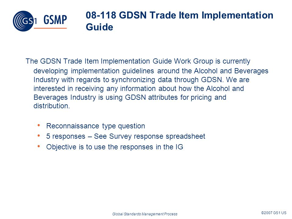 Global Standards Management Process ©2007 GS1 US 08-118 GDSN Trade Item Implementation Guide The GDSN Trade Item Implementation Guide Work Group is currently developing implementation guidelines around the Alcohol and Beverages Industry with regards to synchronizing data through GDSN.