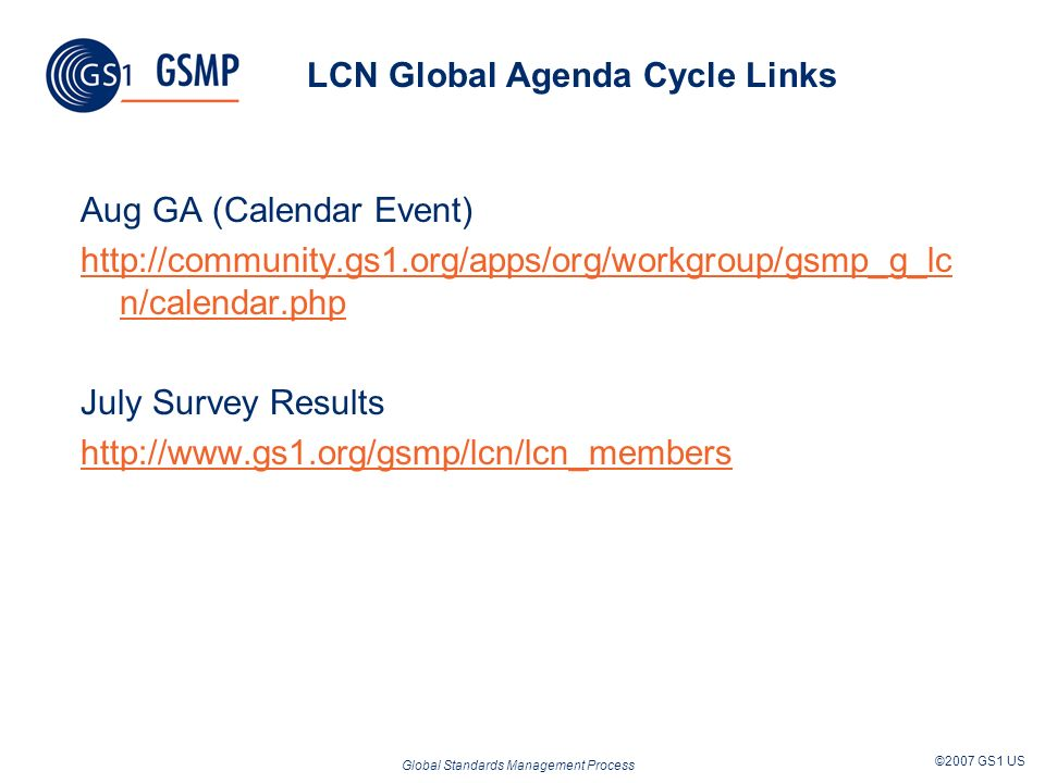 Global Standards Management Process ©2007 GS1 US LCN Global Agenda Cycle Links Aug GA (Calendar Event) http://community.gs1.org/apps/org/workgroup/gsmp_g_lc n/calendar.php July Survey Results http://www.gs1.org/gsmp/lcn/lcn_members