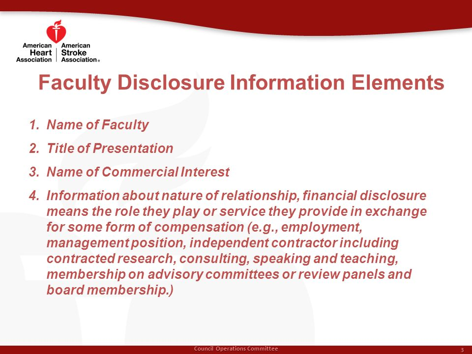Council Operations Committee 3 1.Name of Faculty 2.Title of Presentation 3.Name of Commercial Interest 4.Information about nature of relationship, financial disclosure means the role they play or service they provide in exchange for some form of compensation (e.g., employment, management position, independent contractor including contracted research, consulting, speaking and teaching, membership on advisory committees or review panels and board membership.)