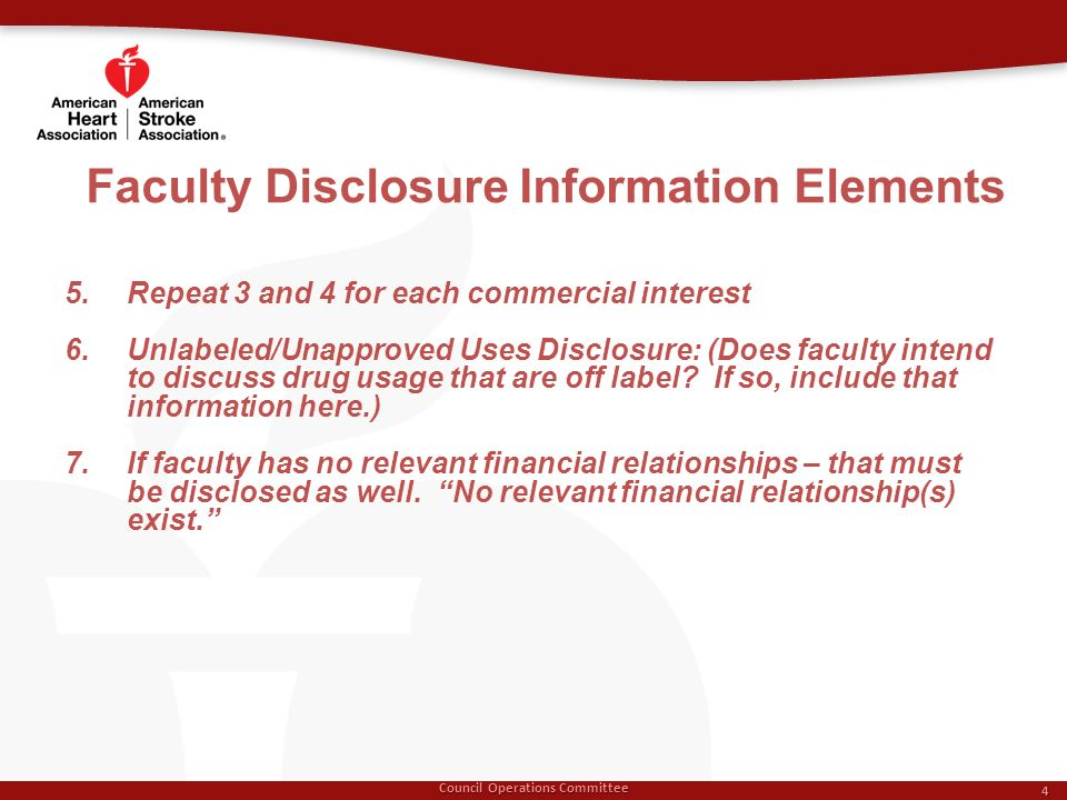 Faculty Disclosure Information Elements Council Operations Committee 4 5.Repeat 3 and 4 for each commercial interest 6.Unlabeled/Unapproved Uses Disclosure: (Does faculty intend to discuss drug usage that are off label.