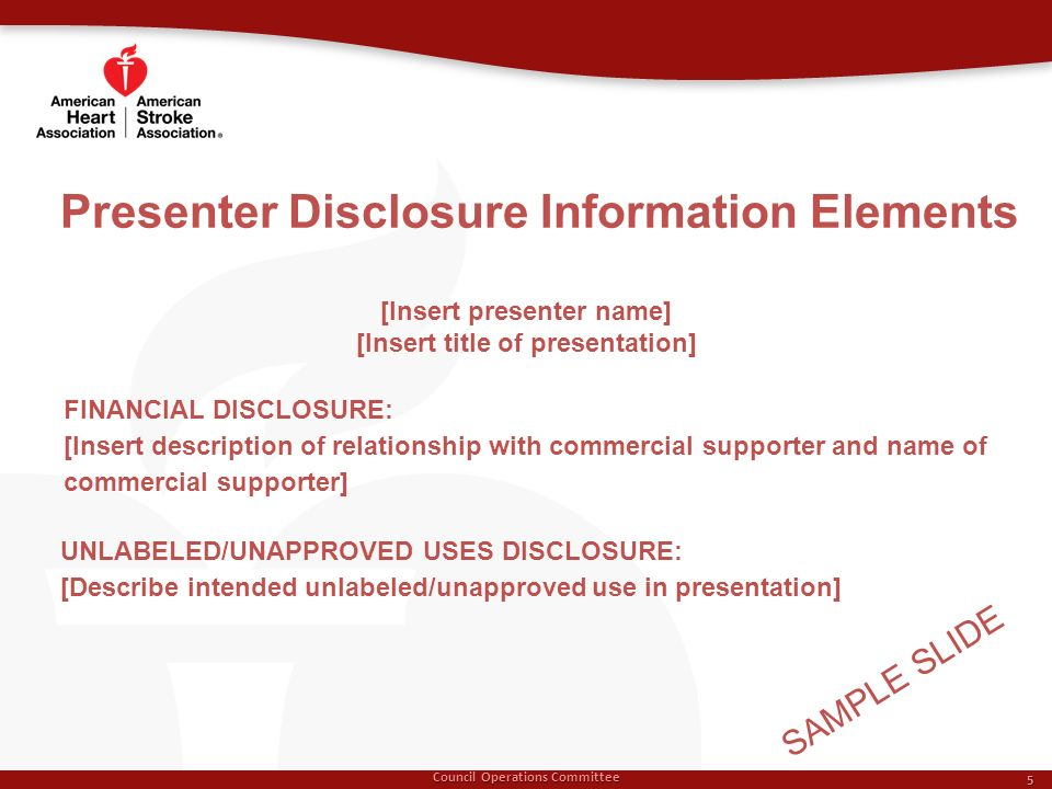 Presenter Disclosure Information Elements Council Operations Committee 5 [Insert presenter name] [Insert title of presentation] FINANCIAL DISCLOSURE: [Insert description of relationship with commercial supporter and name of commercial supporter] UNLABELED/UNAPPROVED USES DISCLOSURE: [Describe intended unlabeled/unapproved use in presentation] SAMPLE SLIDE