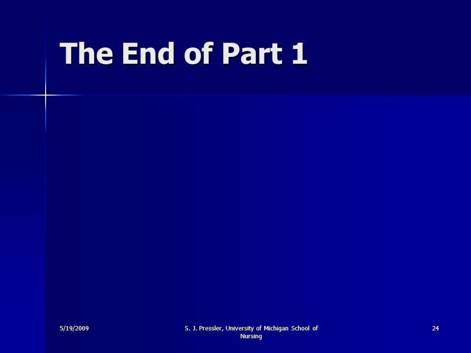 5/19/2009S. J. Pressler, University of Michigan School of Nursing 24 The End of Part 1
