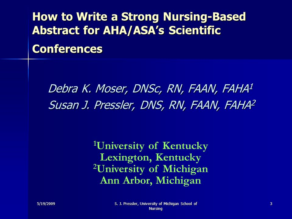 5/19/2009S. J. Pressler, University of Michigan School of Nursing 3 How to Write a Strong Nursing-Based Abstract for AHA/ASAs Scientific Conferences H