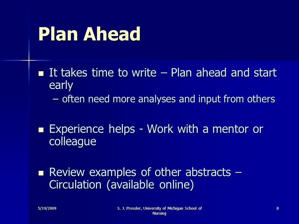 5/19/2009S. J. Pressler, University of Michigan School of Nursing 8 Plan Ahead It takes time to write – Plan ahead and start early It takes time to wr