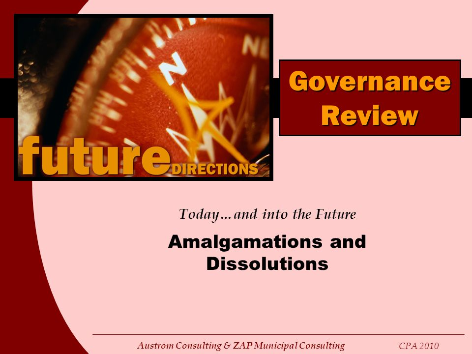 Austrom Consulting & ZAP Municipal Consulting CPA 2010 Today…and into the Future Amalgamations and Dissolutions Governance Review