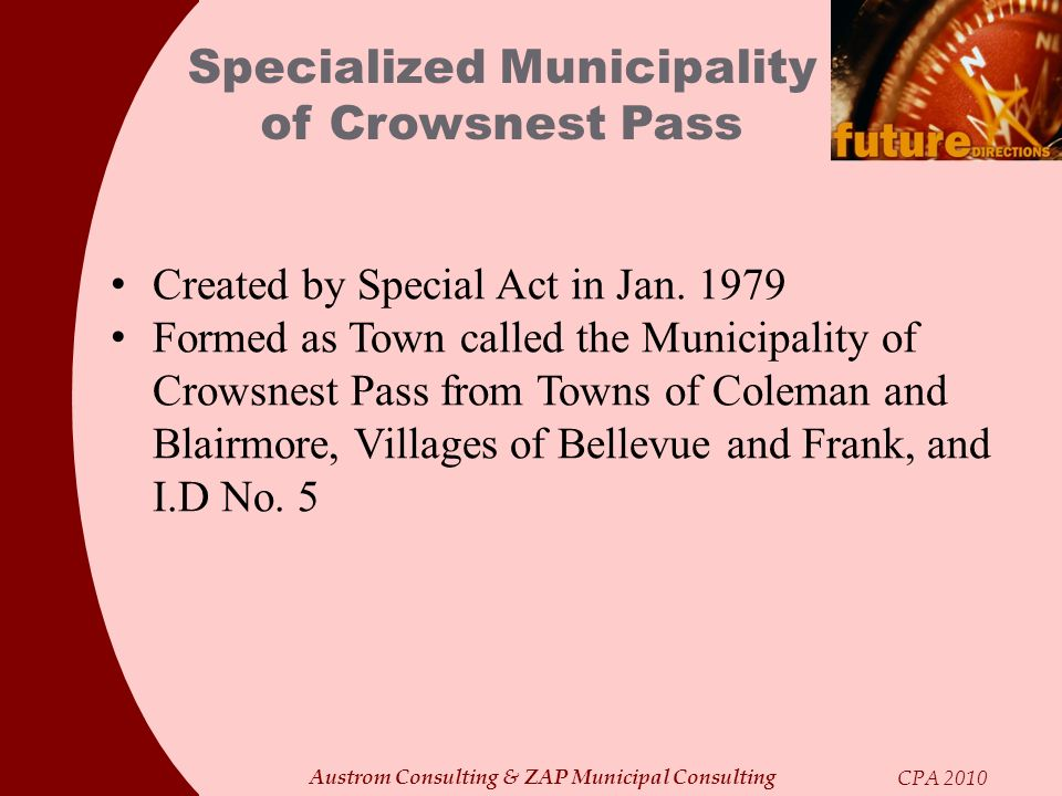 Austrom Consulting & ZAP Municipal Consulting CPA 2010 Specialized Municipality of Crowsnest Pass Created by Special Act in Jan. 1979 Formed as Town c