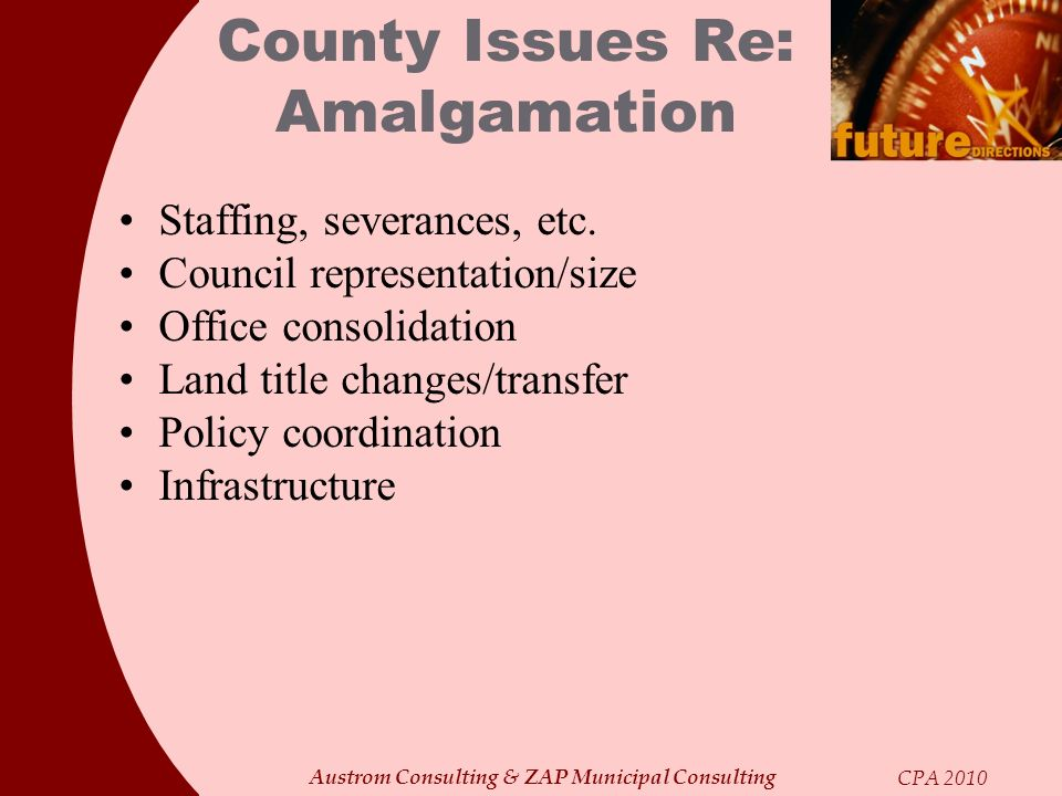 Austrom Consulting & ZAP Municipal Consulting CPA 2010 County Issues Re: Amalgamation Staffing, severances, etc. Council representation/size Office co