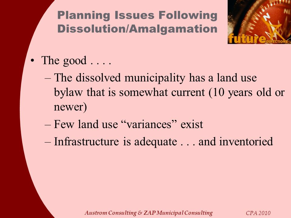 Austrom Consulting & ZAP Municipal Consulting CPA 2010 Planning Issues Following Dissolution/Amalgamation The good.... –The dissolved municipality has