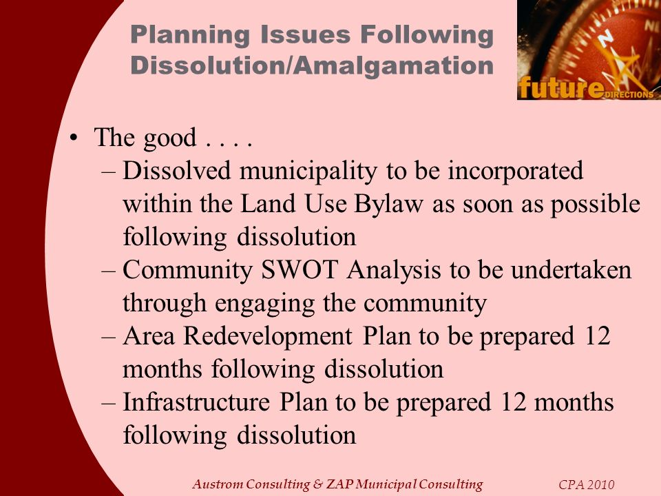 Austrom Consulting & ZAP Municipal Consulting CPA 2010 Planning Issues Following Dissolution/Amalgamation The good.... –Dissolved municipality to be i