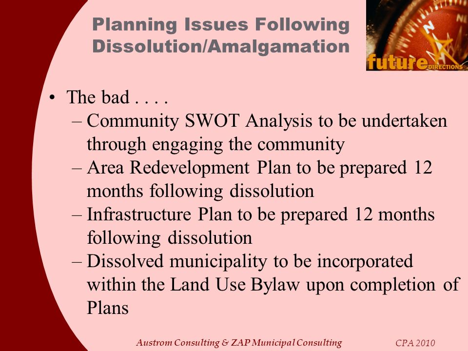 Austrom Consulting & ZAP Municipal Consulting CPA 2010 Planning Issues Following Dissolution/Amalgamation The bad.... –Community SWOT Analysis to be u
