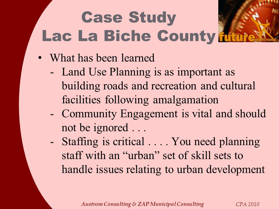Austrom Consulting & ZAP Municipal Consulting CPA 2010 Case Study Lac La Biche County What has been learned - Land Use Planning is as important as bui