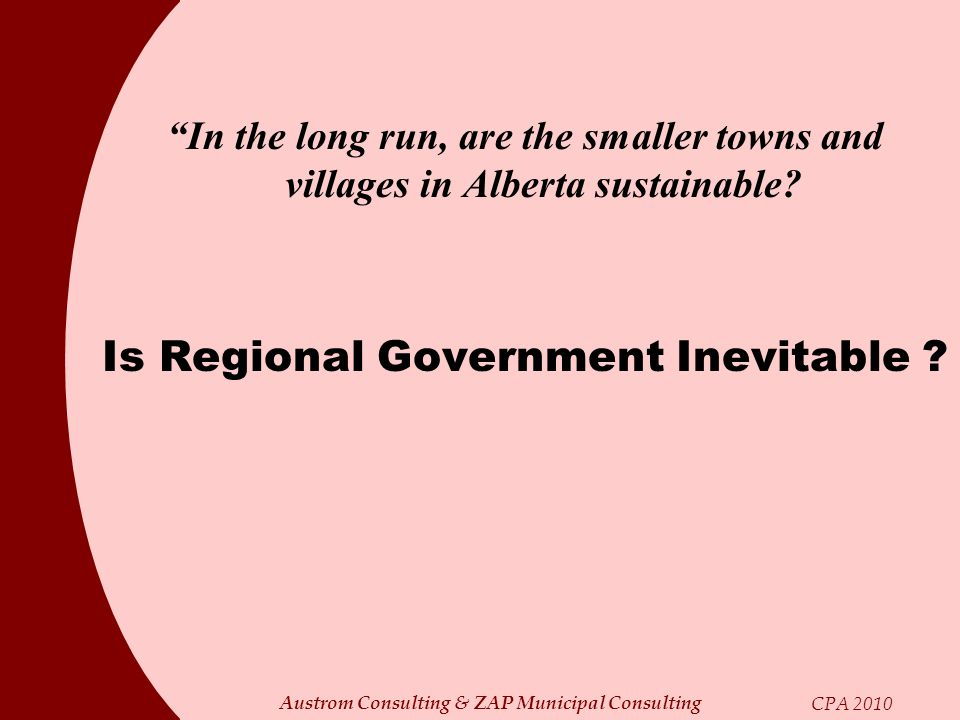 Austrom Consulting & ZAP Municipal Consulting CPA 2010 In the long run, are the smaller towns and villages in Alberta sustainable? Is Regional Governm