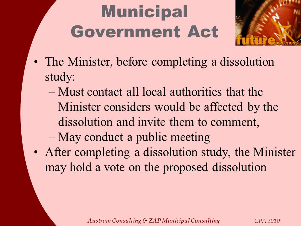 Austrom Consulting & ZAP Municipal Consulting CPA 2010 Municipal Government Act The Minister, before completing a dissolution study: –Must contact all
