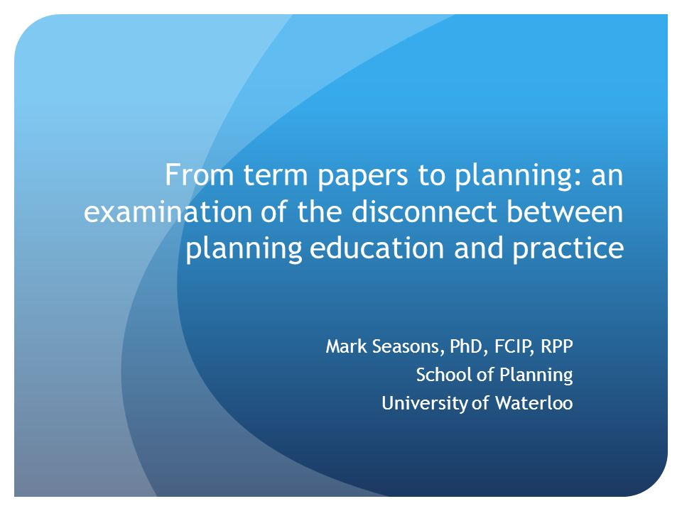 From term papers to planning: an examination of the disconnect between planning education and practice Mark Seasons, PhD, FCIP, RPP School of Planning University of Waterloo