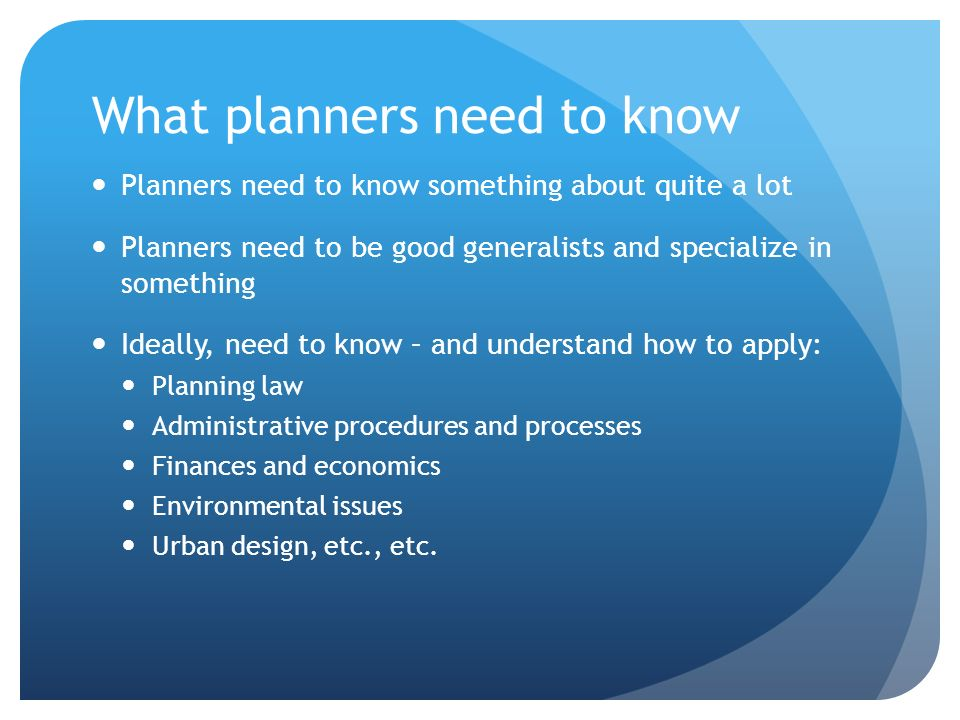 What planners need to know Planners need to know something about quite a lot Planners need to be good generalists and specialize in something Ideally,