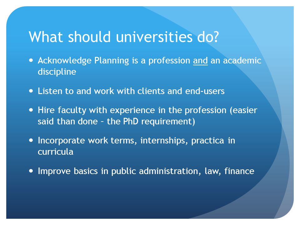 What should universities do? Acknowledge Planning is a profession and an academic discipline Listen to and work with clients and end-users Hire facult