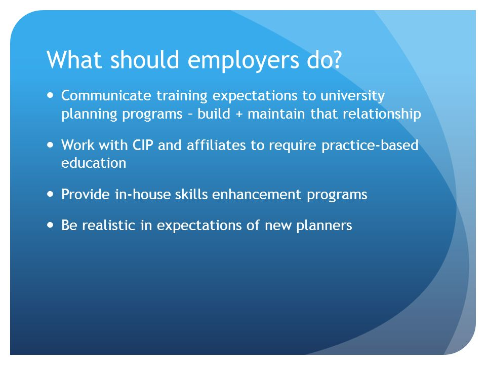 What should employers do? Communicate training expectations to university planning programs – build + maintain that relationship Work with CIP and aff