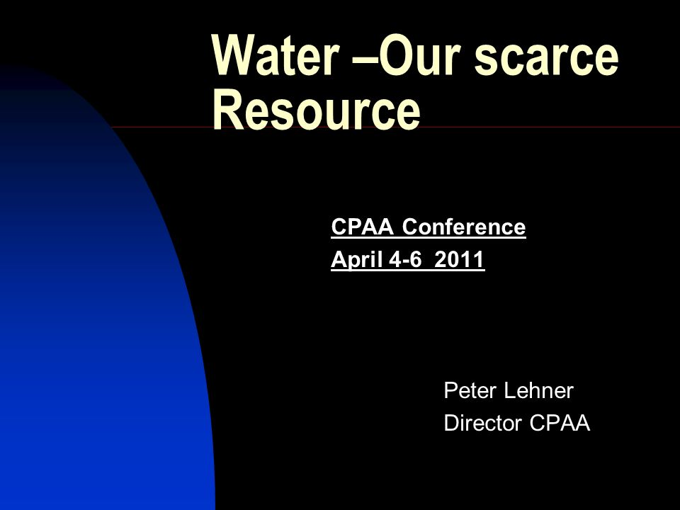 Water –Our scarce Resource CPAA Conference April Peter Lehner Director CPAA