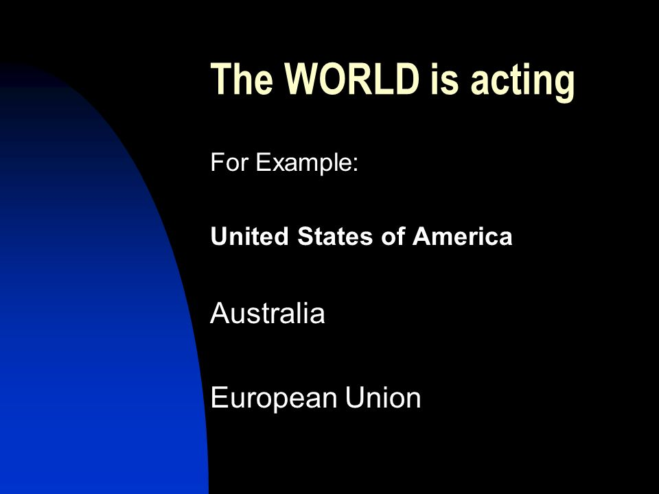 The WORLD is acting For Example: United States of America Australia European Union
