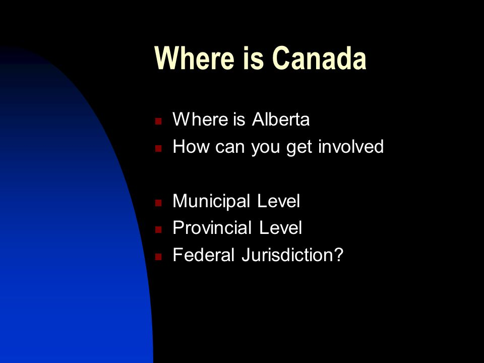 Where is Canada Where is Alberta How can you get involved Municipal Level Provincial Level Federal Jurisdiction