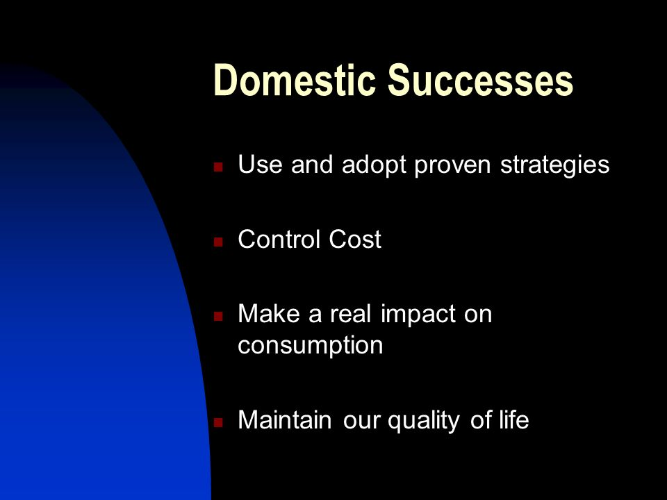Domestic Successes Use and adopt proven strategies Control Cost Make a real impact on consumption Maintain our quality of life
