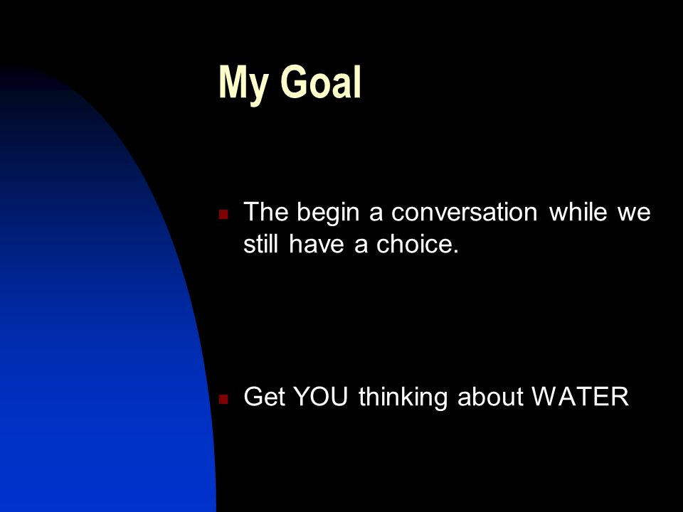 My Goal The begin a conversation while we still have a choice. Get YOU thinking about WATER