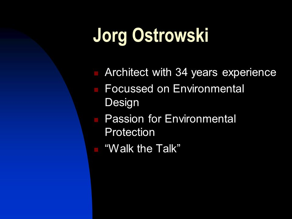 Jorg Ostrowski Architect with 34 years experience Focussed on Environmental Design Passion for Environmental Protection Walk the Talk