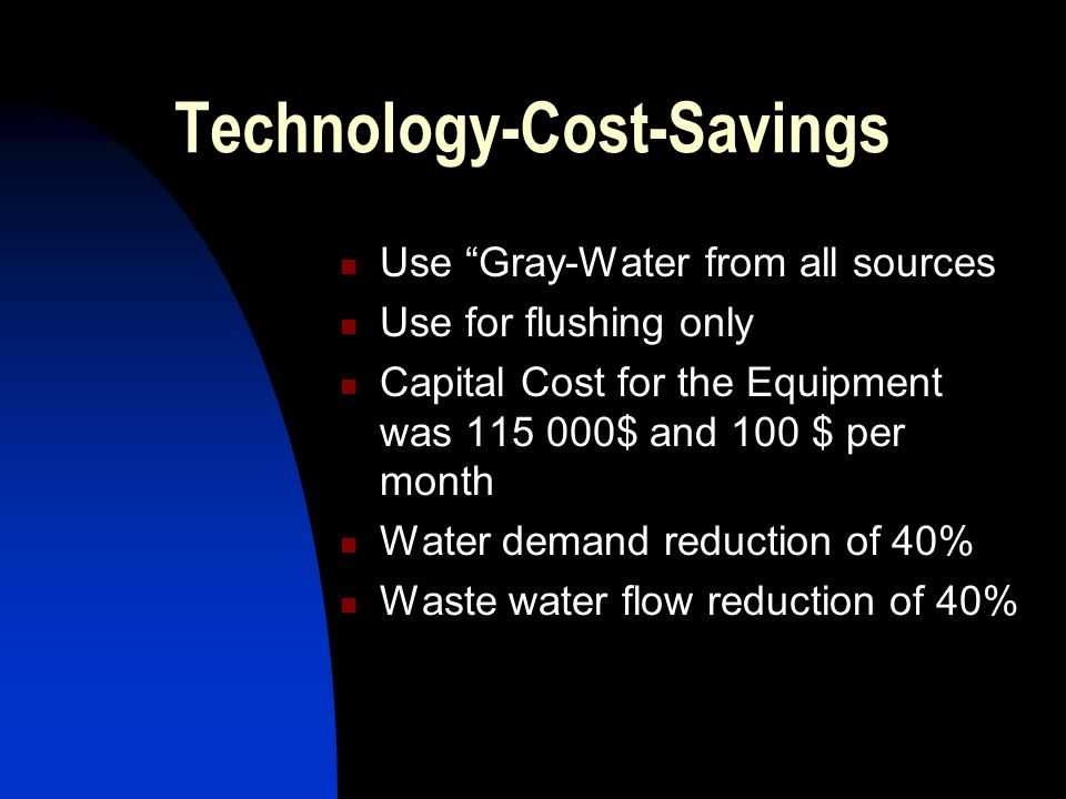 Technology-Cost-Savings Use Gray-Water from all sources Use for flushing only Capital Cost for the Equipment was $ and 100 $ per month Water demand reduction of 40% Waste water flow reduction of 40%
