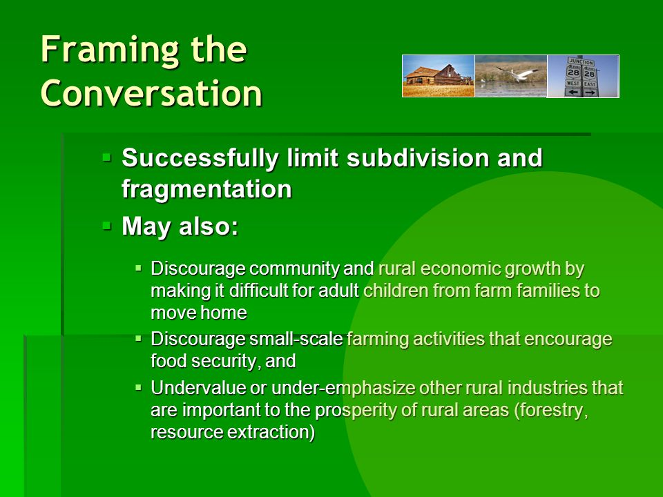 Framing the Conversation Successfully limit subdivision and fragmentation Successfully limit subdivision and fragmentation May also: May also: Discourage community and rural economic growth by making it difficult for adult children from farm families to move home Discourage community and rural economic growth by making it difficult for adult children from farm families to move home Discourage small-scale farming activities that encourage food security, and Discourage small-scale farming activities that encourage food security, and Undervalue or under-emphasize other rural industries that are important to the prosperity of rural areas (forestry, resource extraction) Undervalue or under-emphasize other rural industries that are important to the prosperity of rural areas (forestry, resource extraction)