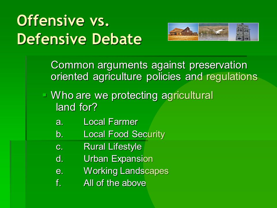 Offensive vs. Defensive Debate Common arguments against preservation oriented agriculture policies and regulations Who are we protecting agricultural