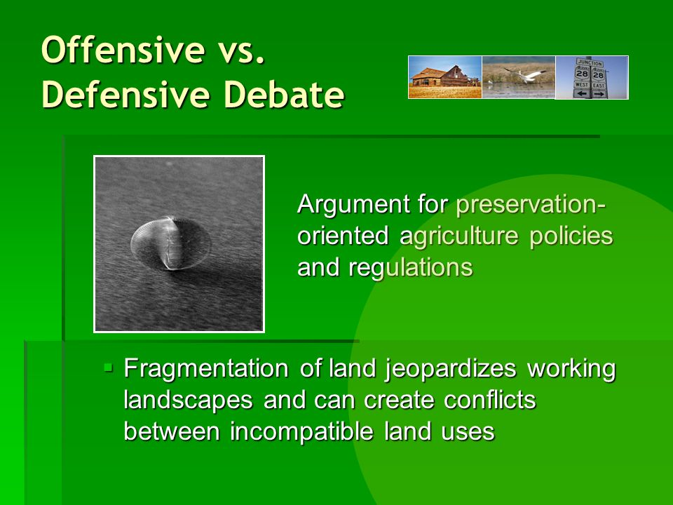 Offensive vs. Defensive Debate Argument for preservation- oriented agriculture policies and regulations Fragmentation of land jeopardizes working land