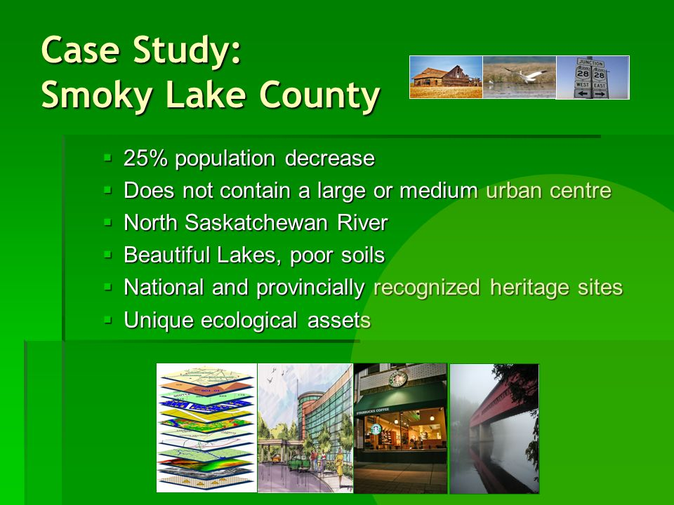 Case Study: Smoky Lake County 25% population decrease 25% population decrease Does not contain a large or medium urban centre Does not contain a large or medium urban centre North Saskatchewan River North Saskatchewan River Beautiful Lakes, poor soils Beautiful Lakes, poor soils National and provincially recognized heritage sites National and provincially recognized heritage sites Unique ecological assets Unique ecological assets