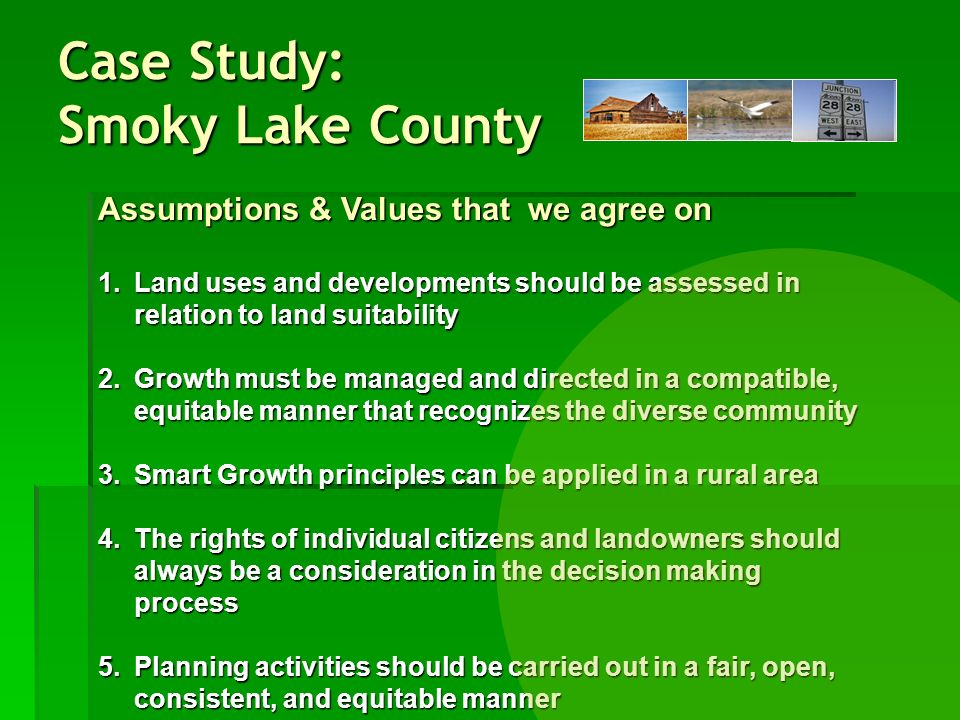 Case Study: Smoky Lake County Assumptions & Values that we agree on 1.Land uses and developments should be assessed in relation to land suitability 2.Growth must be managed and directed in a compatible, equitable manner that recognizes the diverse community 3.Smart Growth principles can be applied in a rural area 4.The rights of individual citizens and landowners should always be a consideration in the decision making process 5.Planning activities should be carried out in a fair, open, consistent, and equitable manner