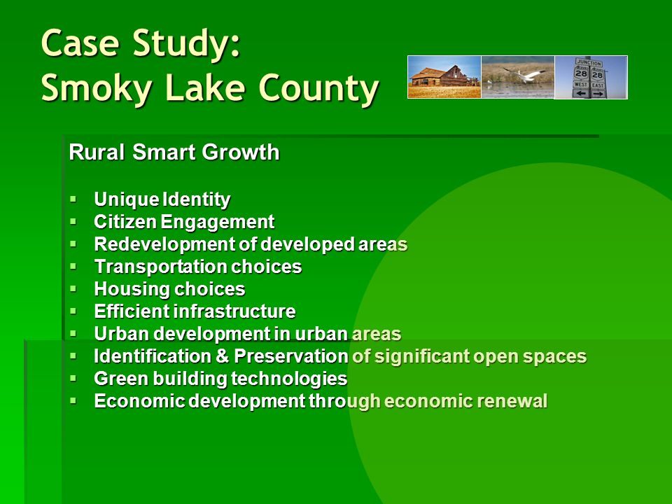 Rural Smart Growth Unique Identity Unique Identity Citizen Engagement Citizen Engagement Redevelopment of developed areas Redevelopment of developed areas Transportation choices Transportation choices Housing choices Housing choices Efficient infrastructure Efficient infrastructure Urban development in urban areas Urban development in urban areas Identification & Preservation of significant open spaces Identification & Preservation of significant open spaces Green building technologies Green building technologies Economic development through economic renewal Economic development through economic renewal Case Study: Smoky Lake County